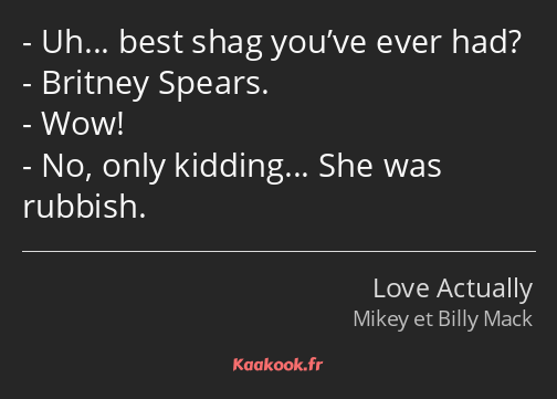 Uh… best shag you've ever had? Britney Spears. Wow! No, only kidding… She was rubbish.