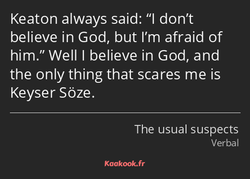 Keaton always said: I don't believe in God, but I'm afraid of him. Well I believe in God, and the…