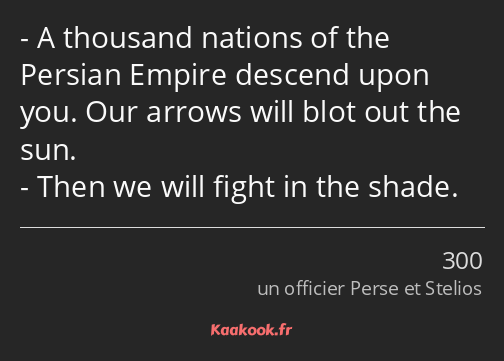 A thousand nations of the Persian Empire descend upon you. Our arrows will blot out the sun. Then…